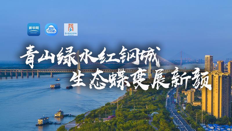 新華網直播:青山綠水紅鋼城 生態蝶變展新顏
