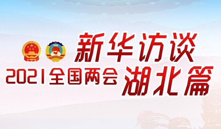 新華訪談2021全國兩(liang)會湖北篇