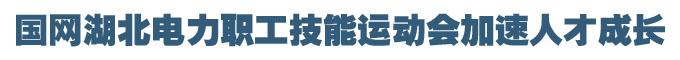 沙場秋點兵:國網湖北電力職工技能運動會加速人才成長
